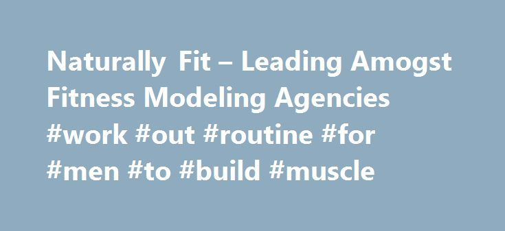 Naturally Fit – Leading Amogst Fitness Modeling Agencies #work #out #routine #for #men #to #build #muscle http://fitness.remmont.com/naturally-fit-leading-amogst-fitness-modeling-agencies-work-out-routine-for-men-to-build-muscle/  The NATURALLY FIT Fitness Modeling Agency Model Search As one of the world s leading fitness modeling agencies we are proud to be able to present this opportunity to women and men who make health and fitness more than just a priority, but a lifestyle. The mission…