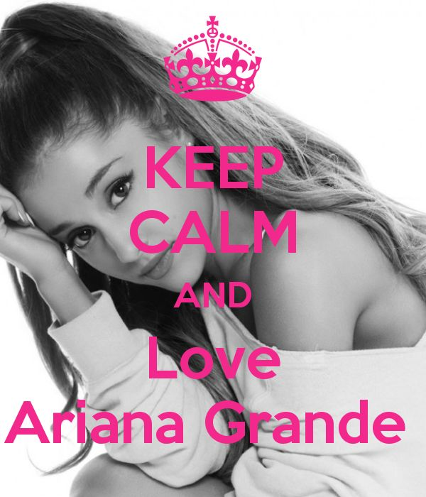 Keep Calm and Love Ariana Grande. Sorry, just had to post this. Ariana is my role model.