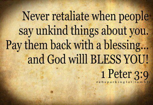 Never retaliate when people say unkind things about you. Pay them back