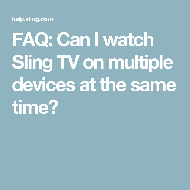 FAQ: Can I watch Sling TV on multiple devices at the same time?