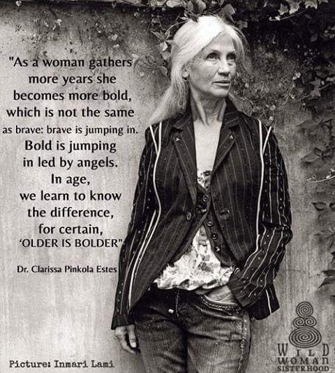 Clarissa Pinkola Estes С возрастом женщина становится смелее, ее смелость - это не одно и тоже, что храбрость. Храбрость - это впрыгивание, вскакивание. Смелость это прыжок, который направляет ангел. С возрастом мы учимся понимать разницу, older is bolder - чем старше, тем смелее, так и есть. Др Клариса Эстес