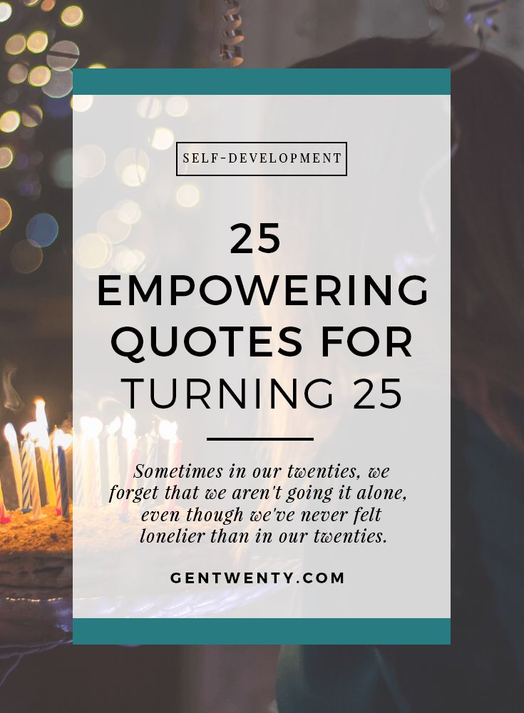 Sometimes in our twenties, we forget that we aren't going it alone, even though we've never felt lonelier than we do now. Here are 25 quotes for turning 25: