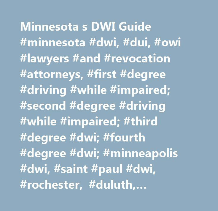 Minnesota s DWI Guide #minnesota #dwi, #dui, #owi #lawyers #and #revocation #attorneys, #first #degree #driving #while #impaired; #second #degree #driving #while #impaired; #third #degree #dwi; #fourth #degree #dwi; #minneapolis #dwi, #saint #paul #dwi, #rochester, #duluth, #bloomington, #plymouth, #brooklyn #park, #eagan, #coon #rapids, #st. #cloud, #and #ramsey #county, #hennepin #county, #olmsted #county…