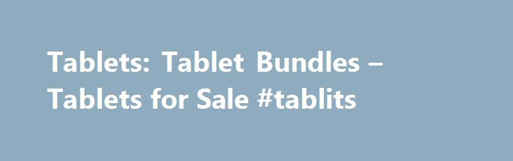 Tablets: Tablet Bundles – Tablets for Sale #tablits http://italy.remmont.com/tablets-tablet-bundles-tablets-for-sale-tablits/  # Tablets Tablets for Sale Browse this large collection of tablets for sale at HSN and find a high-tech device that can handle almost any computing task. From watching today's most popular movies and TV shows, to streaming your favorite artist's hottest new jams, to running powerful word processing, image editing, and other professional software, the speed and…