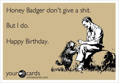Honey+Badger+don't+give+a+shit.+But+I+do.+Happy+Birthday.  For   @Dan Hannigan