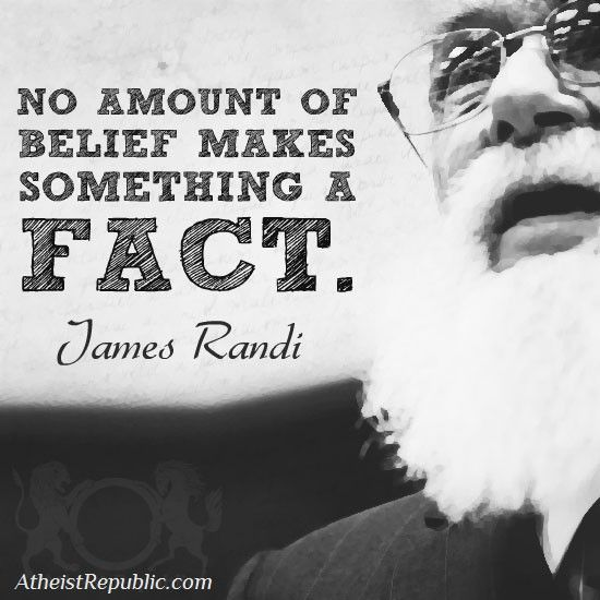 """""""No Amount of Belief Makes Something a Fact""""  James Randi"""