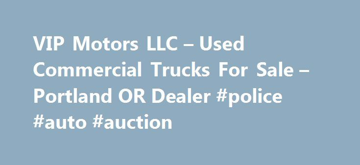 VIP Motors LLC – Used Commercial Trucks For Sale – Portland OR Dealer #police #auto #auction http://usa.remmont.com/vip-motors-llc-used-commercial-trucks-for-sale-portland-or-dealer-police-auto-auction/  #vip auto # VIP Motors LLC Used Commercial Trucks For Sale, Luxury Cars For Sale Portland OR If you're in OR looking for a Portland Used Commercial Trucks For Sale, Luxury Cars For Sale lot, VIP Motors LLC can help! We have a large inventory of Heavy Duty Truck Dealer, Exotic Cars for…