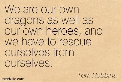 We're our own dragons as well as our own heroes, and we have to rescue ourselves from ourselves. ~ Tom Robbins - Still Life With Woodpecker