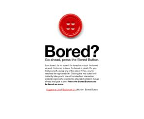 Behold! The Bored Button! Try the Bored Button! It's the cure to any boredness! http://www.boredbutton.com