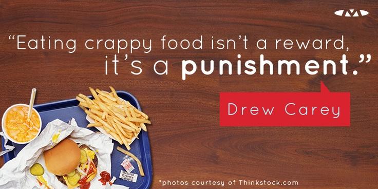 Eating crappy food isn't a reward, it's a punishment - Drew Carey