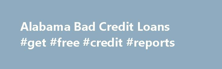 Alabama Bad Credit Loans #get #free #credit #reports http://credit-loan.remmont.com/alabama-bad-credit-loans-get-free-credit-reports/  #bad credit loans # Alabama bad credit Loans Can Help You Get the Loan You Need If you have poor credit and can not obtain a loan because you have been declined, you are not alone. Individuals all over the country are straining with financial problems and are finding it more and more difficult to […]