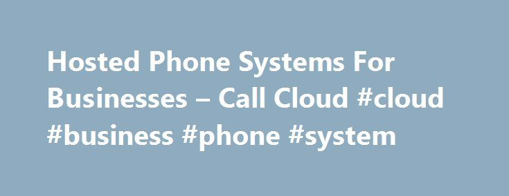 Hosted Phone Systems For Businesses – Call Cloud #cloud #business #phone #system http://ohio.remmont.com/hosted-phone-systems-for-businesses-call-cloud-cloud-business-phone-system/  # Call Cloud Office Phone Systems Easy to set up Our Engineers can do this via a short visit, or we can run you through how to do this yourself via a brief webinar. The phone system is simply connected to your broadband or fibre network allowing you to make calls via the Internet instantly. Call Cloud can get you…