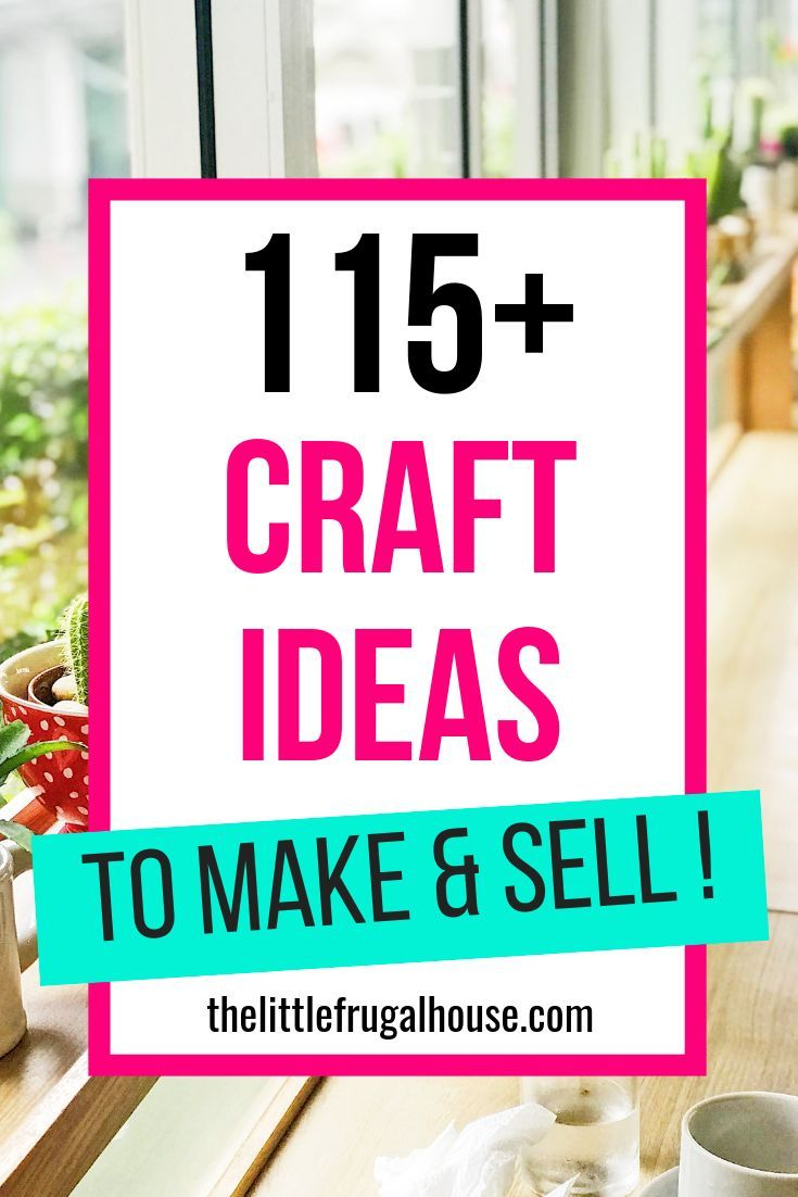 115 Craft Ideas To Make And Sell Crafts To Sell Crafts To Make Sell Craft Business