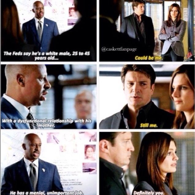 Captain Montgomery: The Feds say he's a white male, 25 to 45 years old... Richard Castle: Could be me. Captian Montgomery: With a dysfunctional relationship with his mother. Richard Castle: Still me. Captain Montgomery: He has a mental, unimportant job. Kate Beckett: Definitely you. Castle TV show quotes