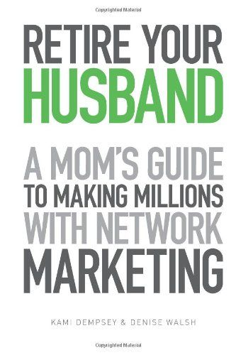 Retire Your Husband: A Mom's Guide to Making Millions with Network Marketing by Denise Walsh http://www.amazon.com/dp/1494366258/ref=cm_sw_r_pi_dp_dJ5Iub1X9DZVQ