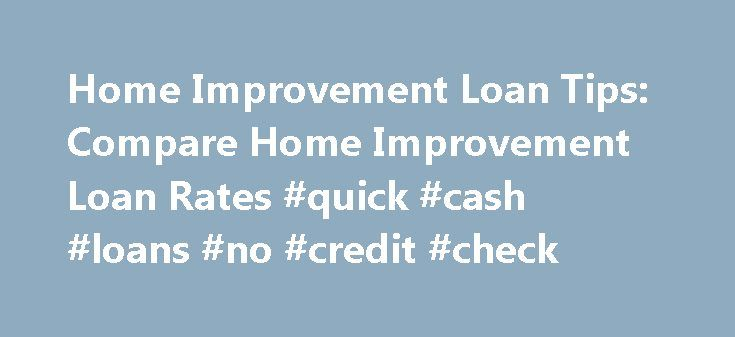Home Improvement Loan Tips: Compare Home Improvement Loan Rates #quick #cash #loans #no #credit #check http://loan.remmont.com/home-improvement-loan-tips-compare-home-improvement-loan-rates-quick-cash-loans-no-credit-check/  #home loan comparison # Tips for Home Improvement Loans Take advantage of home improvement loan rates to rejuvenate your home Whether you want to spruce up your home, do a total renovation or just fix up that outdated bathroom, you're probably bracing yourself for steep…