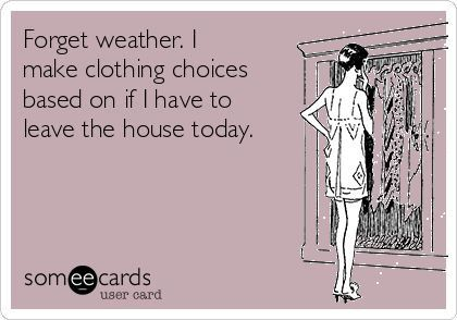 Forget weather. I make clothing choices based on if I have to leave the house today.