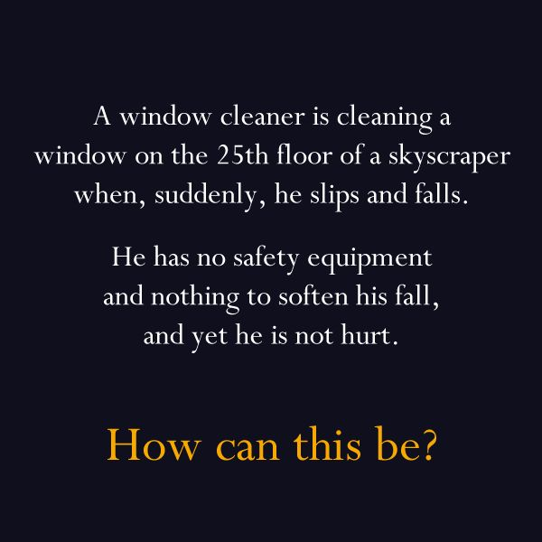 44 best riddles brainteasers images on pinterest riddles puzzle a window cleaner is cleaning a window on the floor of a skyscraper when suddenly he slips and falls he has no safety equipment and nothing to soften his publicscrutiny Images