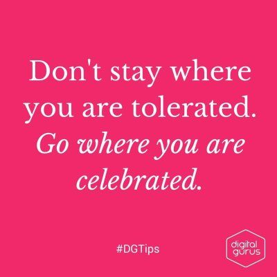 """Don't stay where you are tolerated. Go where you are celebrated"" #DGTips"