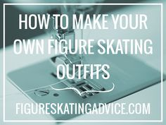 Figure Skating Advice: How to: Make Your Own Figure Skating Outfit