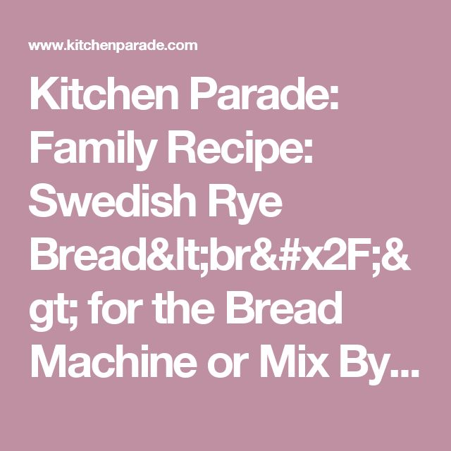 Kitchen Parade: Family Recipe: Swedish Rye Bread<br/> for the Bread Machine or Mix By Hand