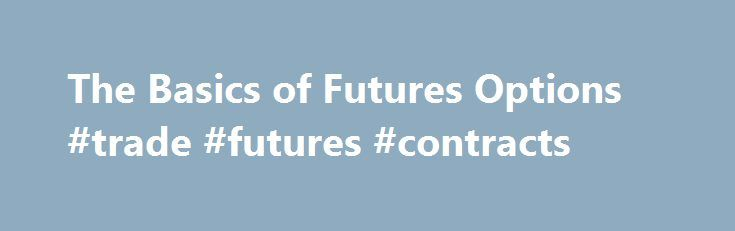 The Basics of Futures Options #trade #futures #contracts http://fiji.remmont.com/the-basics-of-futures-options-trade-futures-contracts/  # Futures Options – The Basics Option premiums have two values – intrinsic value and time value. Intrinsic value is the in-the-money portion of the option. Time value is the part of the option premium that is not in the money. There are three classifications for all options: In-the-money- an option that has intrinsic value Out-of-the-money- an option with…
