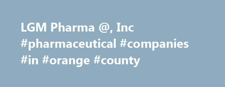 LGM Pharma @, Inc #pharmaceutical #companies #in #orange #county http://pharma.remmont.com/lgm-pharma-inc-pharmaceutical-companies-in-orange-county/  #lgm pharma # LGM Pharma's mission is to support our client�s drug development and commercialization activities by providing the highest quality and most suitable pharmaceutical ingredients (APIs) complimented with a full service essential for our clients to achieve success. As a privately owned family business, LGM Pharma has been supplying…