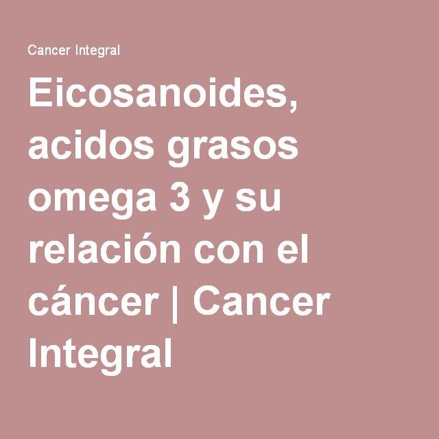 Eicosanoides, acidos grasos omega 3 y su relación con el cáncer | Cancer Integral