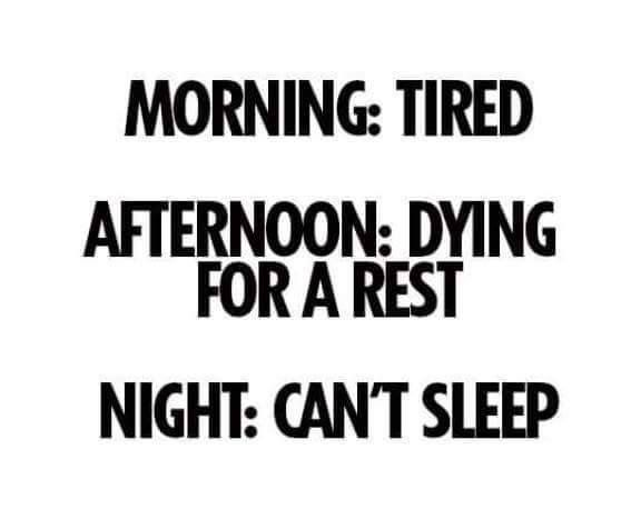 Morning - tired. Afternoon - dying for a rest. Night - can't sleep.