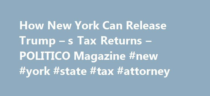 How New York Can Release Trump – s Tax Returns – POLITICO Magazine #new #york #state #tax #attorney http://loan-credit.remmont.com/how-new-york-can-release-trump-s-tax-returns-politico-magazine-new-york-state-tax-attorney/  # POLITICO Magazine How New York Can Release Trump's Tax Returns The search for Donald Trump's tax returns finally may have struck gold—in Albany. Efforts elsewhere to force the president to release his tax filings have proven fruitless thus far. On Capitol Hill…