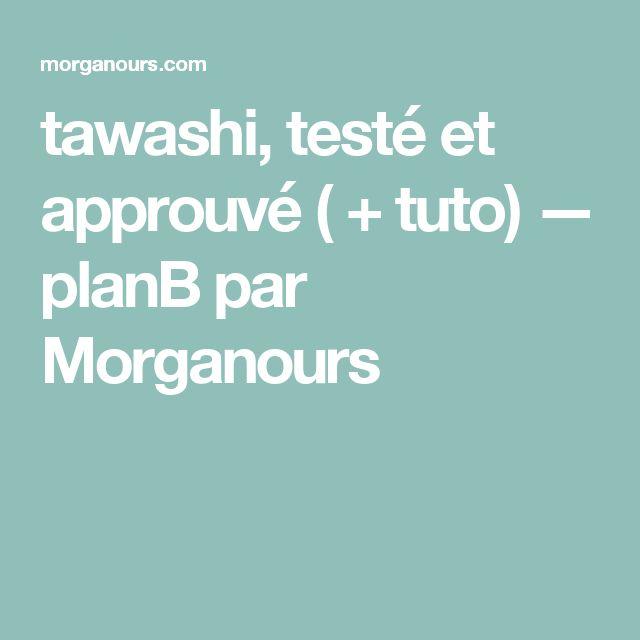 tawashi, testé et approuvé ( + tuto) — planB par Morganours