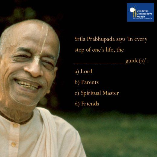 """Srila Prabhupada says, """"In every step of one's life, the ____________ guide(s)""""  a) Lord b) Parents c) Spiritual Master d) Friends"""