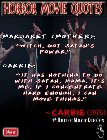 A memorable quote/excerpt from the movie Carrie.  Margaret White:Witch. Got Satan's Power. Carrie White:It has nothing to do with Satan, Mama. It's me. If I concentrate hard enough, I can move things.  ~ Carrie  Directed by Stephen King, Rated #8 on Bravo's 100 Scariest movies list => https://www.youtube.com/watch?v=mMoPgv0KZjM  Twitter: (daily horror movies quotes)=> https://twitter.com/FXContactLenses Pinterest: (horror makeup & contact lenses) => http://www.pinterest.com/FXContactLenses