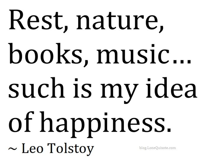 rest, nature, books, music… ~ Leo Tolstoy