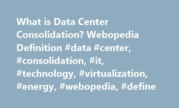 """What is Data Center Consolidation? Webopedia Definition #data #center, #consolidation, #it, #technology, #virtualization, #energy, #webopedia, #define http://mobile.nef2.com/what-is-data-center-consolidation-webopedia-definition-data-center-consolidation-it-technology-virtualization-energy-webopedia-define/  # data center consolidation – IT consolidation Data center consolidation (also called """"IT consolidation"""" ) is an organization's strategy to reduce IT assets by using more efficient…"""