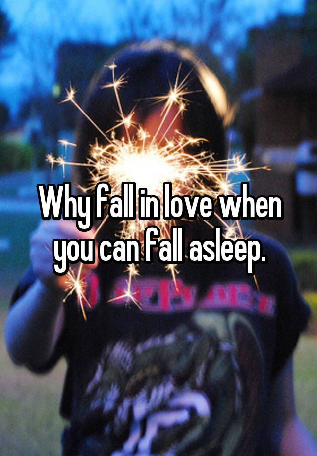 """Why fall in love when you can fall asleep."""