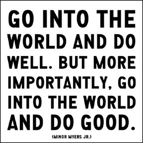 go into the world and do well. but more importantly, go into the world and do good. minor myers jr