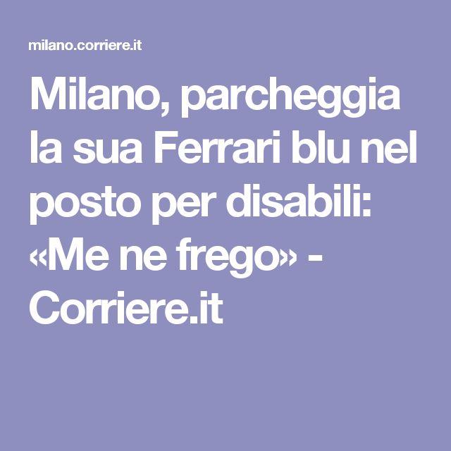 Milano, parcheggia la sua Ferrari blu nel posto per disabili: «Me ne frego» - Corriere.it