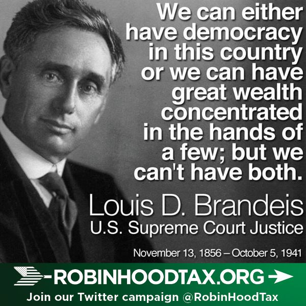 """We can either have democracy in this country or we can have great wealth concentrated in the hands of a few; but we can't have both.""  Louis D. Brandeis join our twitter campaign at: https://twitter.com/RobinHoodTax and please join our Facebook campaign at: https://www.facebook.com/RobinHoodTaxUSA Please PIN and SHARE this post."