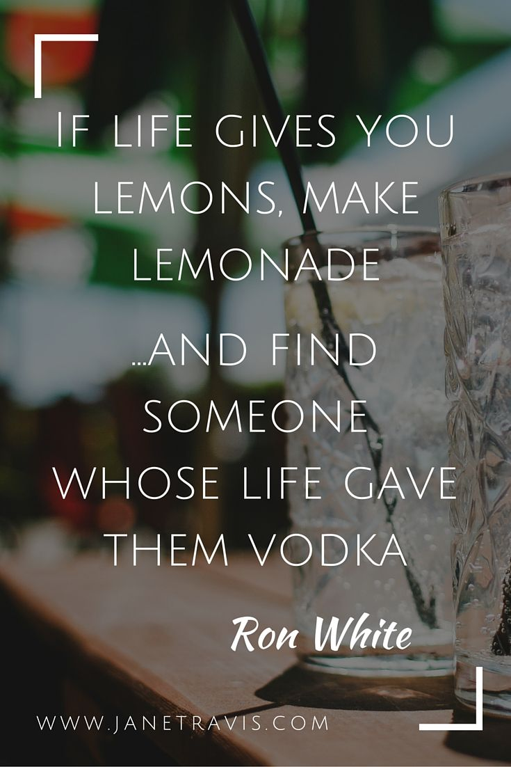 If life gives you lemons, make lemonade - and find someone whose life gave them vodka - quote