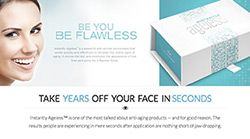 Instantly Ageless - A cutting edge product that is taking the world by storm! have a look at the video and see for yourself. There is no other product like it on the market, and people are raving about it! You can order direct from this site and get fast, convenient home delivery within a short time.
