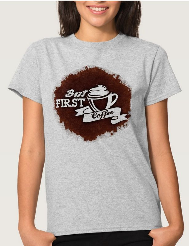 But first Coffee - Women's Basic T-Shirt - Sold by #Zazzle 100% Satisfaction Made to Order - http://www.zazzle.com/but_first_coffee_womens_basic_t_shirt-235597271504156359