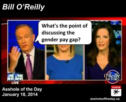 Bill O'Reilly, Asshole of the Day for January 18, 2014--says we shouldn't discuss how women are paid less than men. Seriously.
