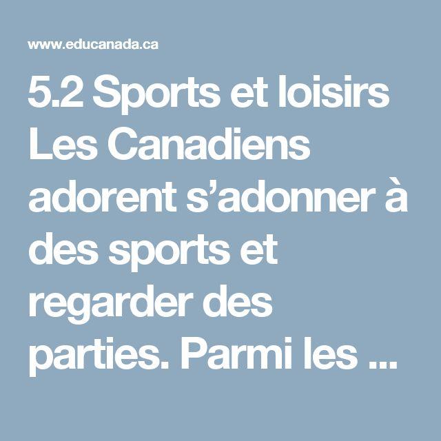 5.2 Sports et loisirs Les Canadiens adorent s'adonner à des sports et regarder des parties. Parmi les sports populaires, mentionnons le hockey, le ski de fond et le ski alpin, la planche à neige (snowboard), la natation, le base ball, le tennis, le basket ball, le golf, le soccer (foot) et le curling.  Sports professionnels Le Canada a un certain nombre d'équipes sportives bien connues qui font partie de diverses ligues canadiennes et nord-américaines. Aller assister à un événement sportif…