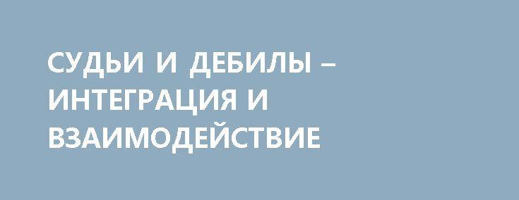 СУДЬИ И ДЕБИЛЫ – ИНТЕГРАЦИЯ И ВЗАИМОДЕЙСТВИЕ http://rusdozor.ru/2017/06/29/sudi-i-debily-integraciya-i-vzaimodejstvie/  27 июня в Одессе «активисты» сорвали заседание Апелляционного суда Одесской области, во время которого должны были избрать меру пресечения депутату Лиманского райсовета Александру Кушнареву, которого подозревают в организации похищения народного депутата Алексея Гончаренко.  Как я уже писал, всё это ...