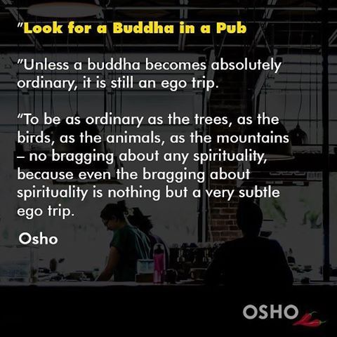 "252 Likes, 2 Comments - OSHO International (@oshointernational) on Instagram: """"Look for a Buddha in a Pub, Unless a buddha becomes absolutely ordinary, it is still an ego trip.""…"""