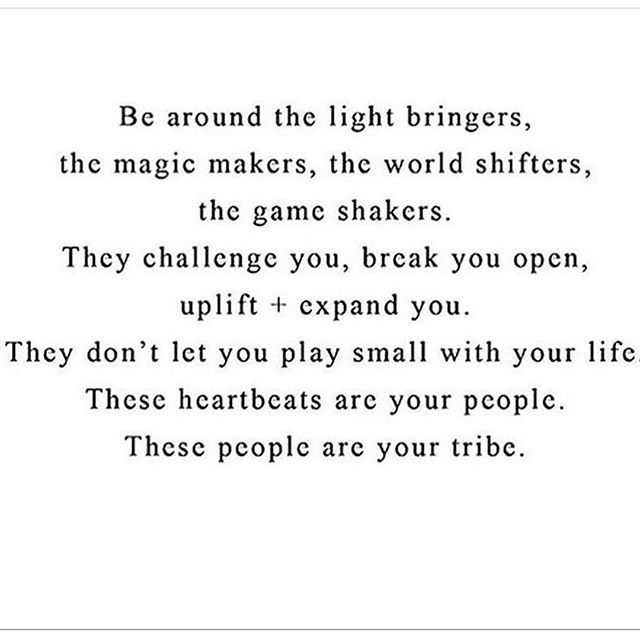 Be around the light bringers, the magic makers, the world shifters, the game shakers. They challenge you, break you open, uplift = expand you. They don't let you play small with your life. These heartbeats are your people. These people are your tribe.