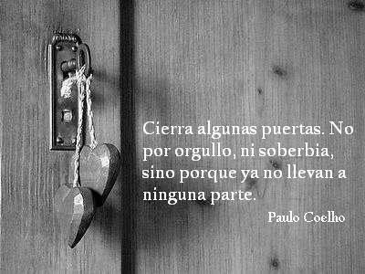 """""""Cierra algunas puertas. No por orgullo, ni por soberbia, sino porque ya no llevan a ninguna parte"""" by Paulo Coelho #frases #quotes"""