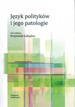 Język polityków i jego patologie / pod red. Krzysztofa Łabędzia. -- Kraków : Księgarnia Akademicka, 2013.
