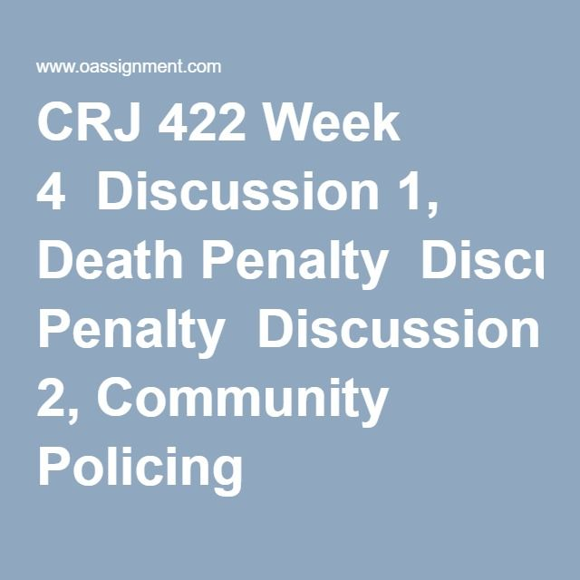 CRJ 422 Week 4  Discussion 1, Death Penalty  Discussion 2, Community Policing